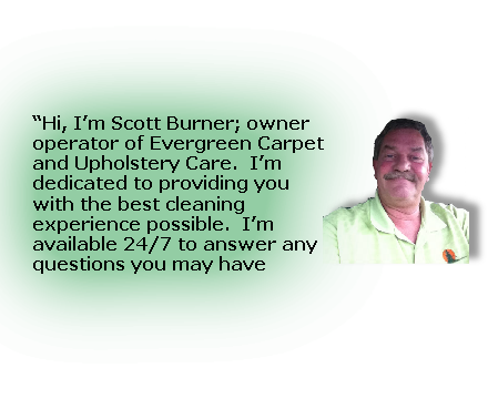 """Hi, I'm Scott Burner; owner operator of Evergreen Carpet and Upholstery Care.  I'm dedicated to providing you with the best cleaning experience possible.  I'm available 24/7 to answer any questions you may have"